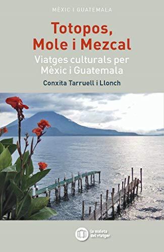 TOTOPOS, MOLE I MEZKAL: Viatges culturals per Mèxic i Guatemala (La maleta del viatger)