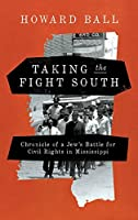 Taking the Fight South: Chronicle of a Jew's Battle for Civil Rights in Mississippi
