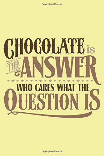 Chocolate is the answer Who cares what the question is:: Special journal Notebook, For Chocolate lover ,100 pages, 6'x9' in.