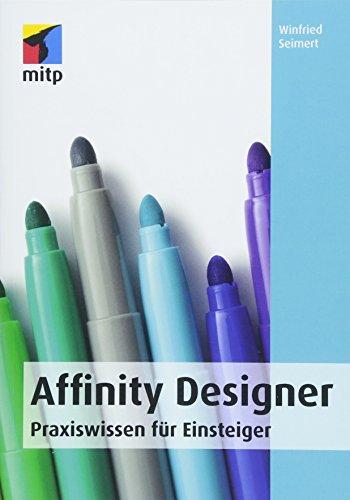 Affinity Designer: Praxiswissen für Einsteiger. Von der Installation bis zur Arbeit mit Grafiken, Objekten, Texten und Pfaden. (mitp Anwendungen)
