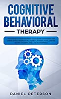 Cognitive Behavioral Therapy: Strategies for Retraining Your Brain, Managing and Overcoming Depression, Anxiety, Stress, Panic, Anger, Worry, Phobias and Live in Happiness