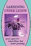 Gardening Under Lights: Grow Lights For Indoor Plants And Indoor Gardening: Gardening Under Lights