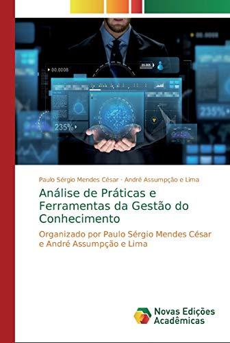 Análise de Práticas e Ferramentas da Gestão do Conhecimento: Organizado por Paulo Sérgio Mendes César e André Assumpção e Lima
