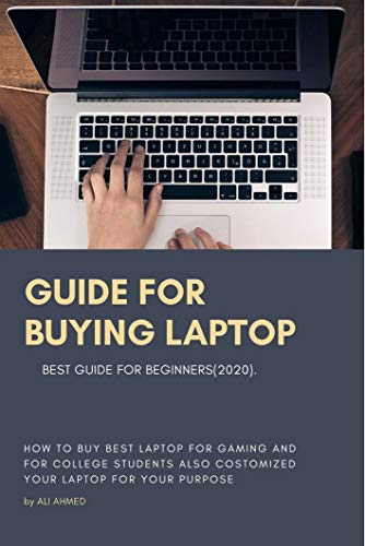 Guide for Buying Laptop: How to Buy Best Laptop for Gaming and for College Students Also Customize Your Laptop for Your Purpose Best Guide for Beginners (2020)