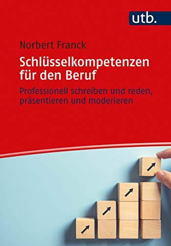 Schlüsselkompetenzen für den Beruf: Professionell schreiben und reden, präsentieren und moderieren