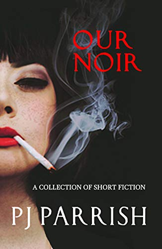 OUR NOIR: A collection of short stories and the Louis Kincaid novella CLAWBACK by [PJ Parrish]