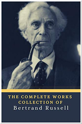 The Complete Works Collection of Bertrand Russell (Annotated): Collection Includes The Problems of Philosophy, The Analysis of Mind, Mysticism and Logic and Other Essays, Political Ideals, & More