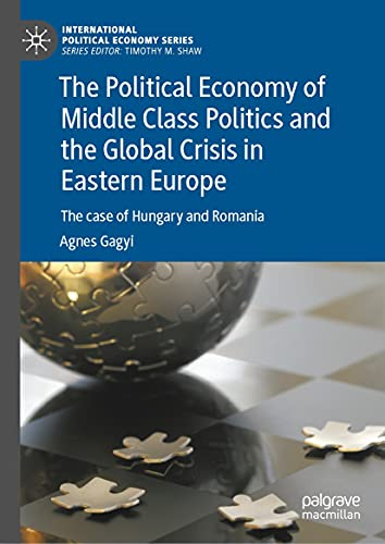 The Political Economy of Middle Class Politics and the Global Crisis in Eastern Europe: The case of Hungary and Romania (International Political Economy Series)
