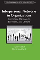 Interpersonal Networks in Organizations: Cognition, Personality, Dynamics, and Culture (Structural Analysis in the Social Sciences, Series Number 30)