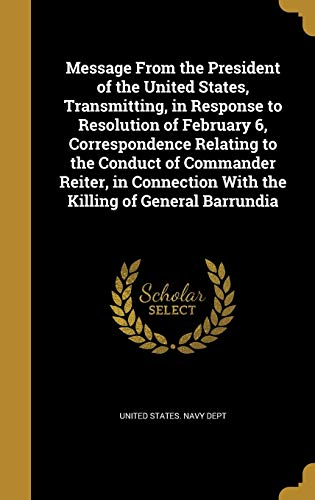 Message From the President of the United States, Transmitting, in Response to Resolution of February 6, Correspondence Relating to the Conduct of ... With the Killing of General Barrundia
