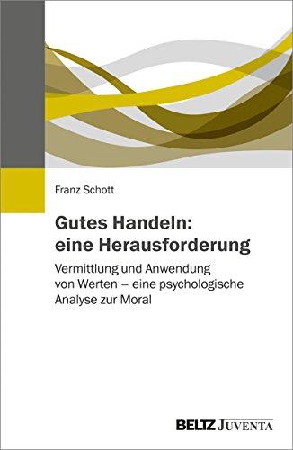 Gutes Handeln: eine Herausforderung: Vermittlung und Anwendung von Werten – eine psychologische Analyse zur Moral