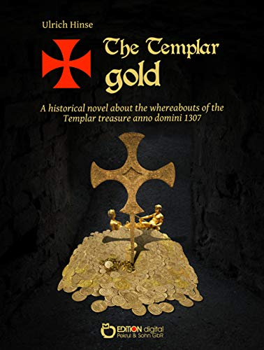 The Templar gold: A historical novel about the whreabouts of the Templar treasure anno domini 1307 (English Edition)