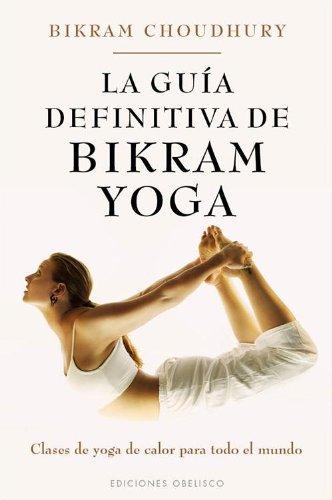 La guía definitiva de Bikram Yoga: Clases de Yoga de Calor Para Todo el Mundo (SALUD Y VIDA NATURAL)