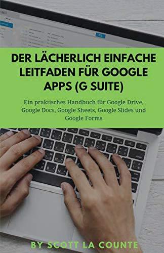 Der lächerlich einfache Leitfaden für Google Apps (G Suite): Ein praktisches Handbuch für Google Drive, Google Docs, Google Sheets, Google Slides und Google Forms