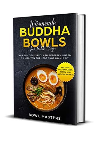 Wärmende Buddha Bowls für kühle Tage: Mit 100 genussvollen Rezepten unter 15 Minuten für jede Tagesmahlzeit - Inklusive Wochenplaner, Ramen- und Nachtisch Bowls