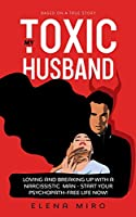 My Toxic Husband: Loving and Breaking Up with a Narcissistic Man-Start Your Psychopath-free Life Now! Based on a True Story