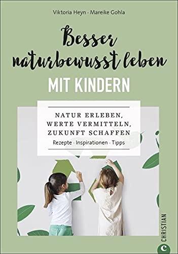 Besser naturbewusst leben mit Kindern. Natur erleben, Werte vermitteln, Zukunft schaffen. Rezepte. Inspirationen. Viktoria Heyn gibt Tipps, wie Ihre ... schaffen. Rezepte. Inspirationen. Tipps.