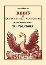 Rebis ou le secret de l'alchimiste T1 - L'Oratoire - Traité d'alchimie opérative de Séverin Lobanov