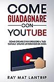 Come Guadagnare con Youtube : Come Creare e Far Crescere il Tuo Canale Online Lavorando da Casa