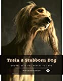 Trаin а Stubbоrn Dоg: Choose best dog breeds for you (English Edition)