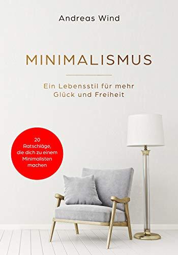 MINIMALISMUS Ein Lebensstil für mehr Glück und Freiheit. Inkl. 20 Ratschläge, die dich zu einem Minimalisten machen!