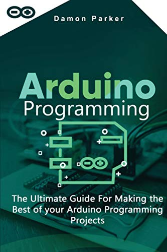 ARDUINO PROGRAMMING: The Ultimate Guide For Making the Best of your Arduino Programming Projects
