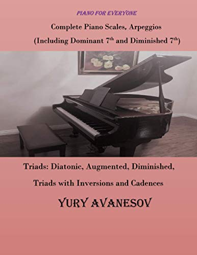 Complete Piano Scales, Arpeggios (Including Dominant 7th and Diminished 7th) Triads: Diatonic, Augmented, Diminished, Triads with Inversions and Cadences