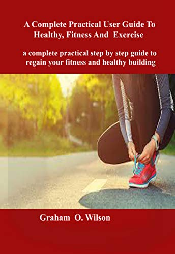 Complete Practical User Guide to Healthy, Fitness and Exercise : A complete practical step by step guide to regain your fitness and healthy body building (English Edition)