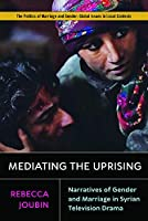 Mediating the Uprising: Narratives of Gender and Marriage in Syrian Television Drama (Politics of Marriage and Gender, Global)