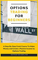 Options Trading for Beginners: A Step-By-Step Crash Course To Make Money and Create a Passive Income by Options Trading