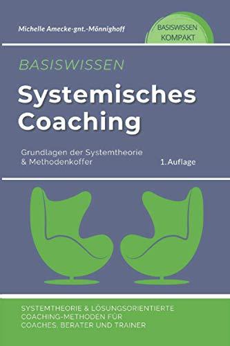 Basiswissen Systemisches Coaching: Grundlagen der Systemtheorie und Methodenkoffer. Systemtheorie und Lösungsorientierte Coaching-Methoden für Coaches, Berater und Trainer