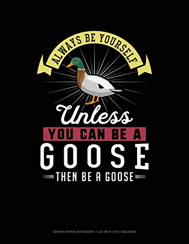 Always Be Yourself Unless You Can Be A Goose Then Be A Goose: Graph Paper Notebook - 0.25 Inch (1/4