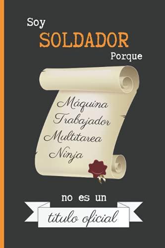 SOY SOLDADOR PORQUE MÁQUINA TRABAJADOR MULTITAREA NINJA NO ES UN TÍTULO OFICIAL: CUADERNO DE NOTAS. LIBRETA DE APUNTES, DIARIO PERSONAL O AGENDA PARA SOLDADORES. REGALO DE CUMPLEAÑOS.
