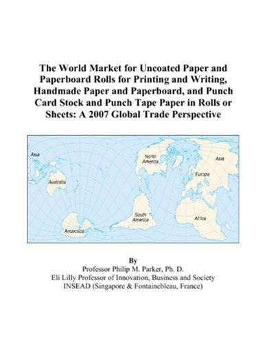 The World Market for Uncoated Paper and Paperboard Rolls for Printing and Writing, Handmade Paper and Paperboard, and Punch Card Stock and Punch Tape ... or Sheets: A 2007 Global Trade Perspective