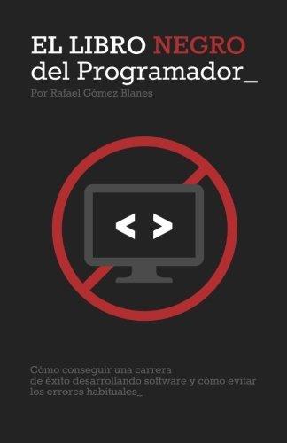El Libro Negro del Programador: C??mo conseguir una carrera de ??xito desarrollando software y c??mo evitar los errores habituales (Spanish Edition) by Rafael G??mez Blanes (2014-03-04)