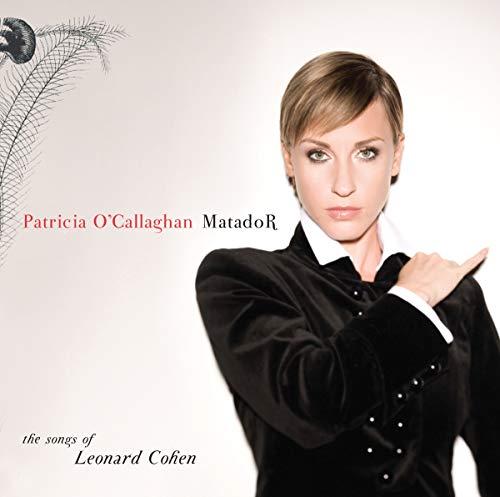 Patricia O'Callaghan : MatadoR, the songs of Leonard Cohen.