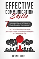Effective Communication Skills: 7 Performance Habits in 7 Weeks of Highly Impactful Conversations - The Crucial Training Course for Successful People on Talking to Strangers In a Nonviolent Way