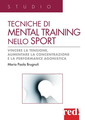 Tecniche di mental training nello sport: Vincere la tensione, aumentare la concentrazione e la performance agonistica