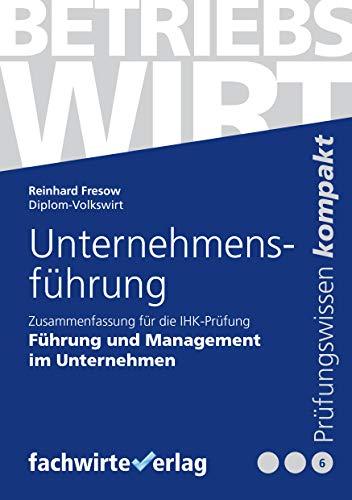 Unternehmensführung: Zusammenfassung für die IHK-Prüfung der Betriebswirte (Betriebswirt (IHK) 6)