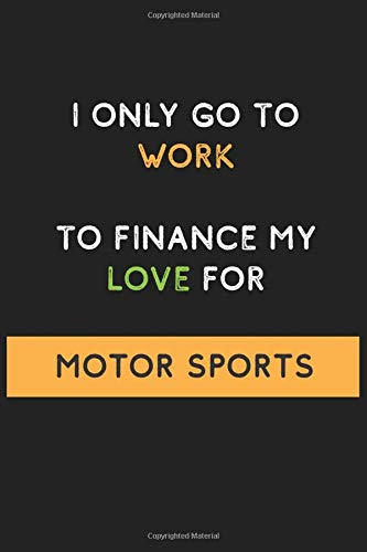 I Only Go to Work To Finance My Love For Motor sports: Funny and Cool Journal Notebook Personalized for Motor sports Lovers, Perfect Gift for Men and ... Pages Blank Ruled Lined Composition Notebook