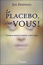 Le placebo, c'est vous ! Comment donner le pouvoir à votre esprit de Joe Dispenza