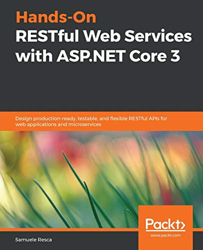 Hands-On RESTful Web Services with ASP.NET Core 3: Design production-ready, testable, and flexible RESTful APIs for web applications and microservices