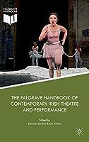 The Palgrave Handbook of Contemporary Irish Theatre and Performance (Palgrave Handbooks)