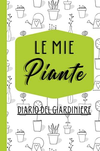 Le Mie Piante-Diario Del Giardiniere: Quaderno con Tabelle da Compilare per Giardinaggio e Manutenzione di Piante Ornamentali da Appartamento e Balcone