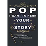 Pop, I Want To Hear Your Story A Guided Journal To Share His Life & His Memories: Keepsake journal for Pop with 100 questions to share his life long experiences and memories, perfect grandfather's day gifts
