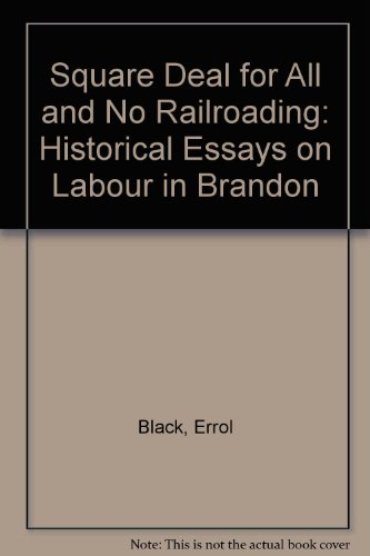 Square Deal for All and No Railroading: Historical Essays on Labour in Brandon