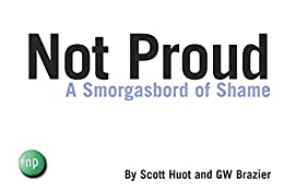 Not Proud: A Smorgasbord of Shame by [Scott Huot, GW Brazier]