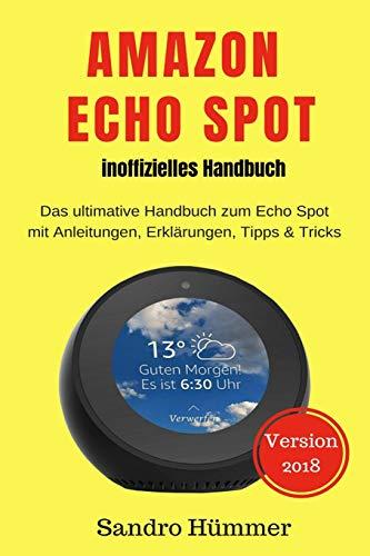 Amazon Echo Spot - inoffizielles Handbuch: Das ultimative Handbuch zum Echo Spot mit Alexa, Anleitungen, Erklärungen, Tipps & Tricks, Zubehör + IFTTT
