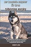 Der komplette Ratgeber für Ihren Siberian Husky: Der unentbehrliche Leitfaden für den perfekten Besitzer und einen gehorsamen, gesunden und glücklichen Siberian Husky