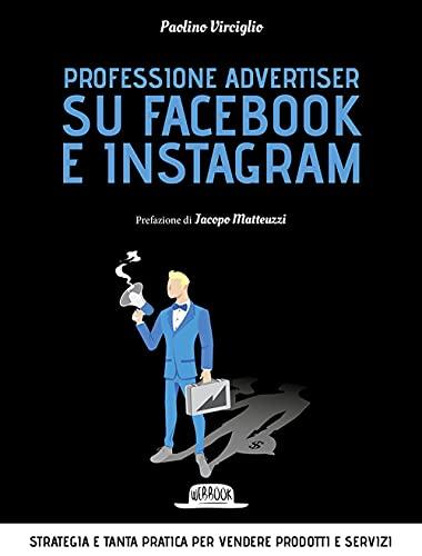 Professione Advertiser su Facebook e Instagram. Strategia e tanta pratica per vendere prodotti e servizi